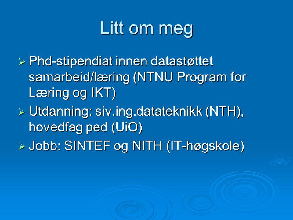 Litt om meg Phd-stipendiat innen datastøttet samarbeid/læring (NTNU Program for Læring og IKT)