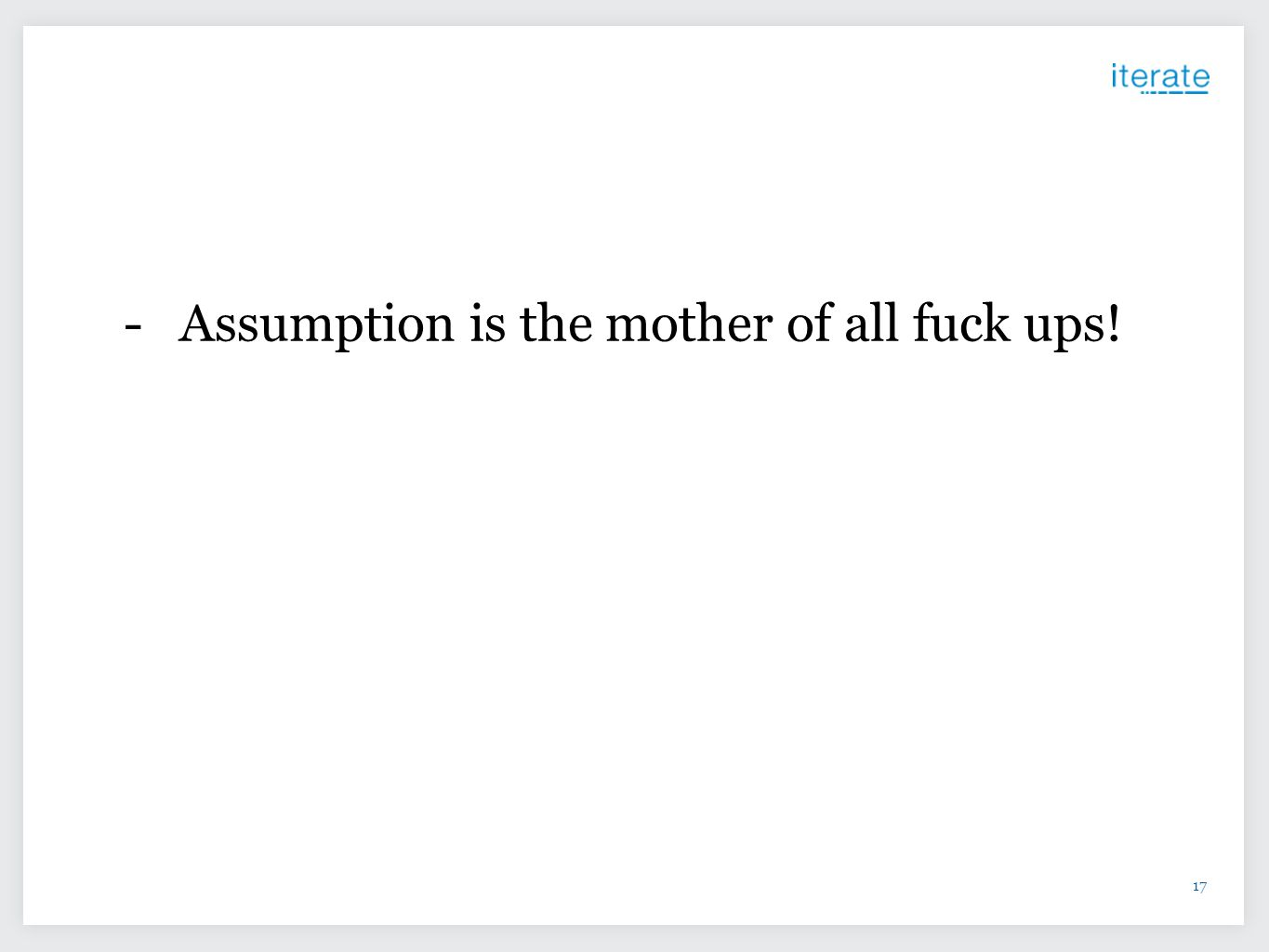Assumption is the mother of all fuck ups!