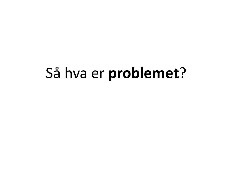 Så hva er problemet