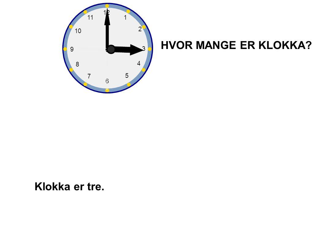 1 2 3 4 5 6 7 8 9 10 12 11 HVOR MANGE ER KLOKKA Klokka er tre.