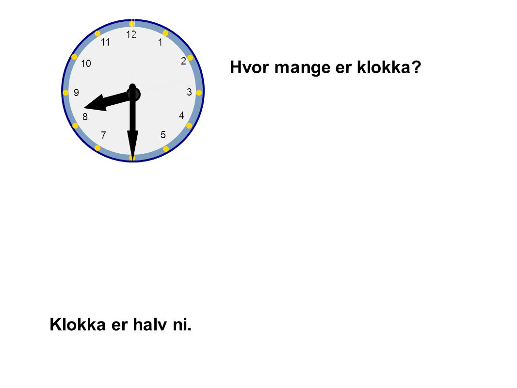 1 2 3 4 5 6 7 8 9 10 12 11 Hvor mange er klokka Klokka er halv ni.