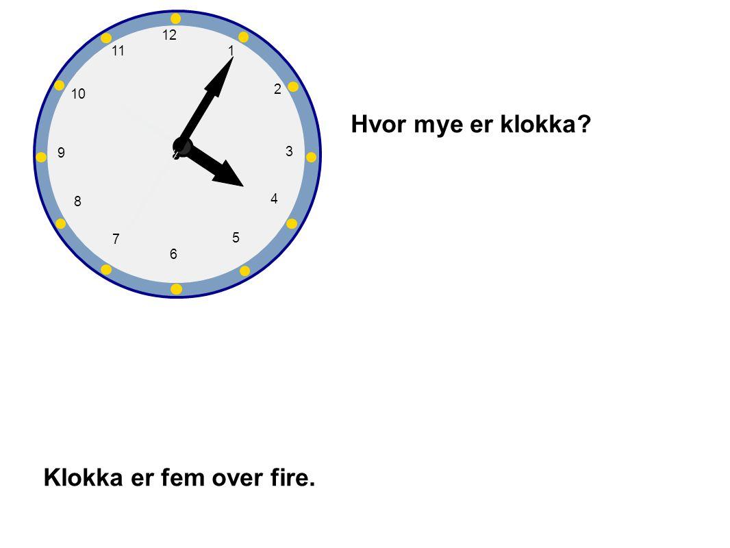 Hvor mye er klokka Klokka er fem over fire. 1 2 3 4 5 6 7 8 9 10 12