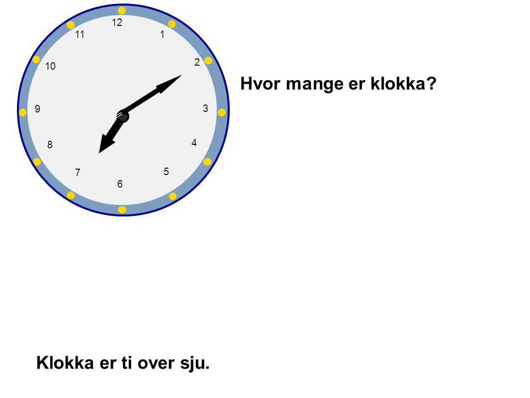 Hvor mange er klokka Klokka er ti over sju. 1 2 3 4 5 6 7 8 9 10 12