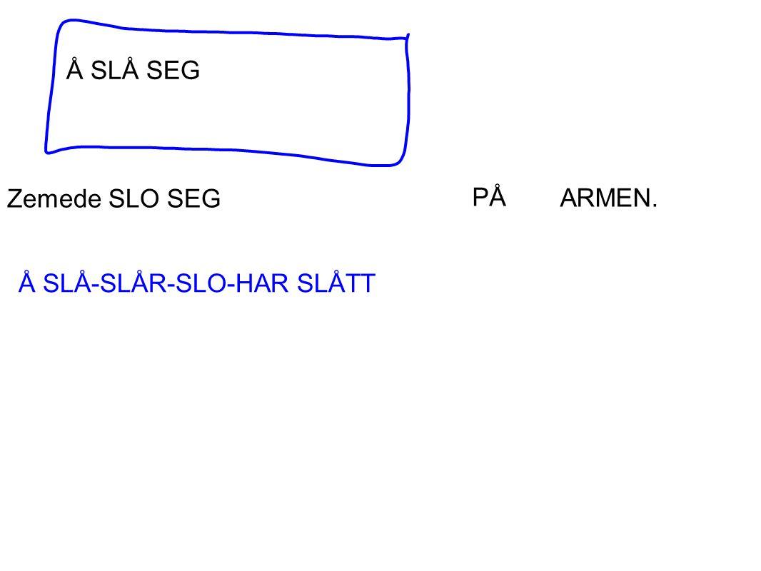 Å SLÅ SEG Zemede SLO SEG PÅ ARMEN. Å SLÅ-SLÅR-SLO-HAR SLÅTT