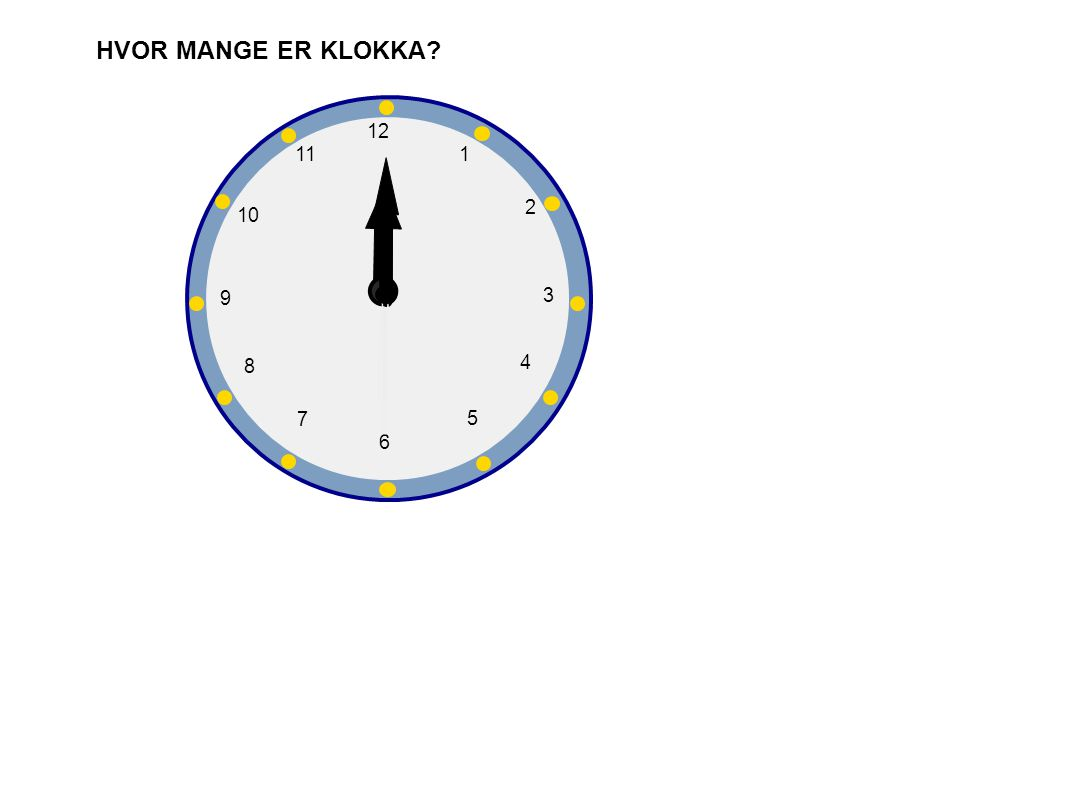 HVOR MANGE ER KLOKKA 1 2 3 4 5 6 7 8 9 10 12 11
