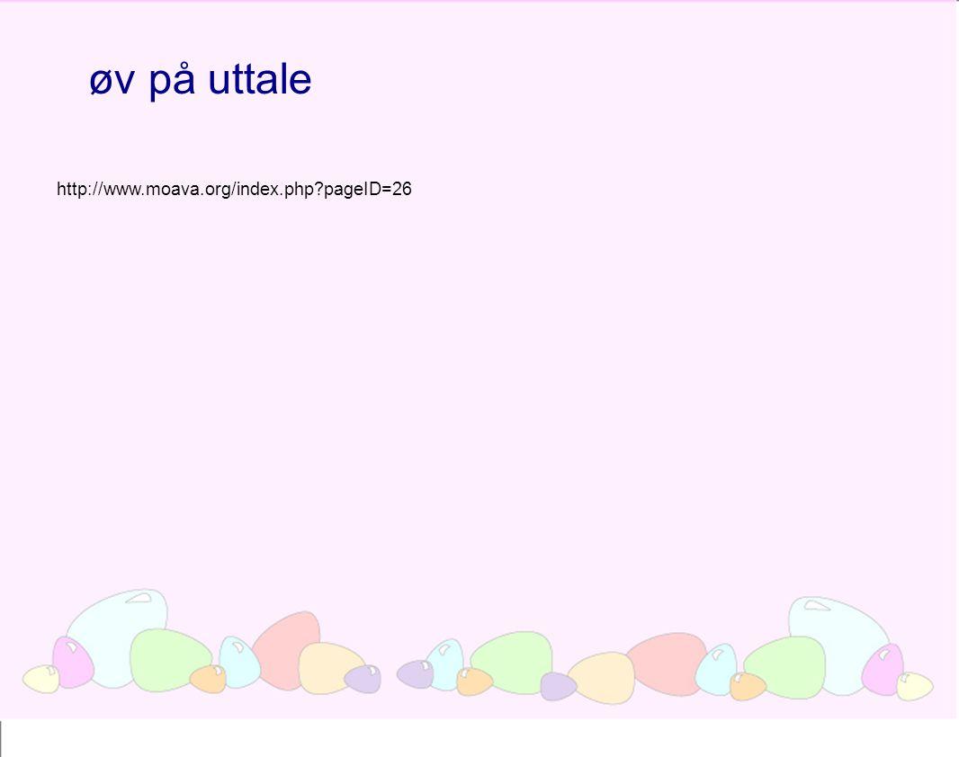 øv på uttale http://www.moava.org/index.php pageID=26