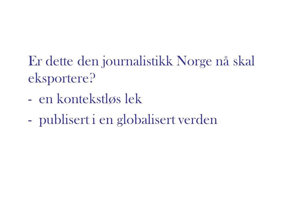 Er dette den journalistikk Norge nå skal eksportere