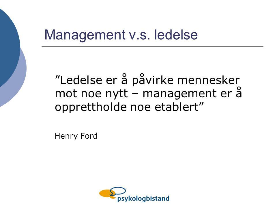 Management v.s. ledelse Ledelse er å påvirke mennesker mot noe nytt – management er å opprettholde noe etablert