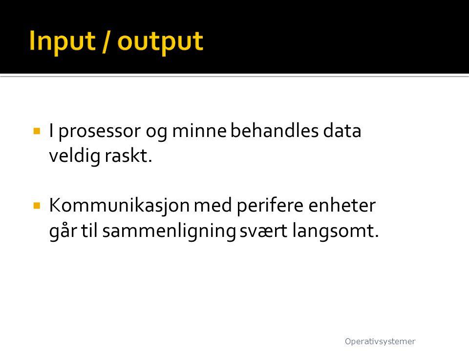 Input / output I prosessor og minne behandles data veldig raskt.