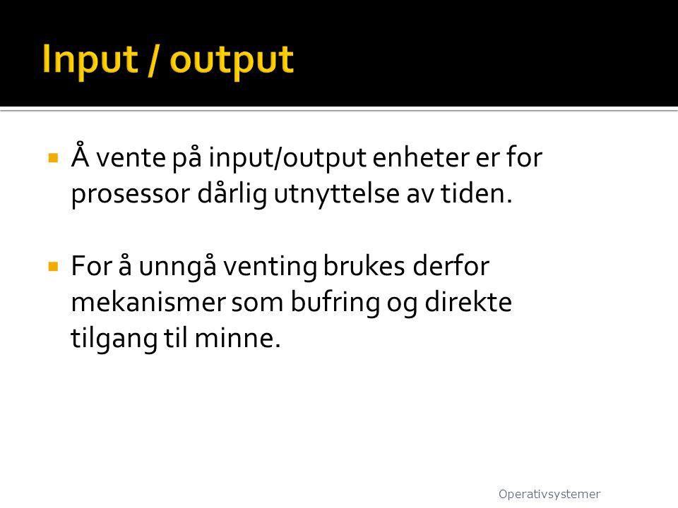 Input / output Å vente på input/output enheter er for prosessor dårlig utnyttelse av tiden.