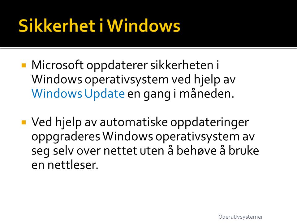 Sikkerhet i Windows Microsoft oppdaterer sikkerheten i Windows operativsystem ved hjelp av Windows Update en gang i måneden.
