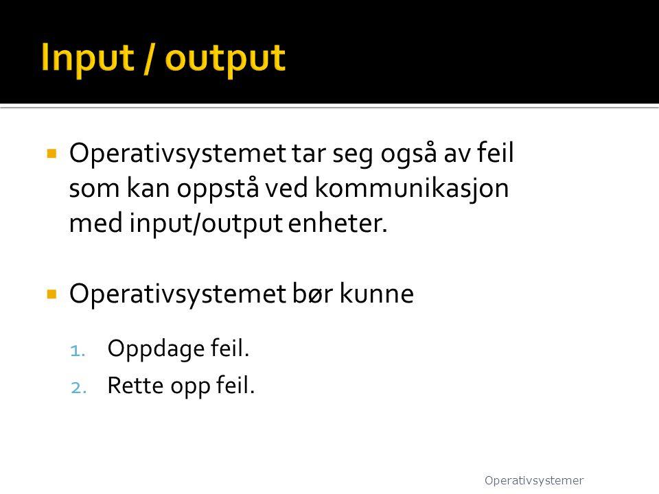 Input / output Operativsystemet tar seg også av feil som kan oppstå ved kommunikasjon med input/output enheter.