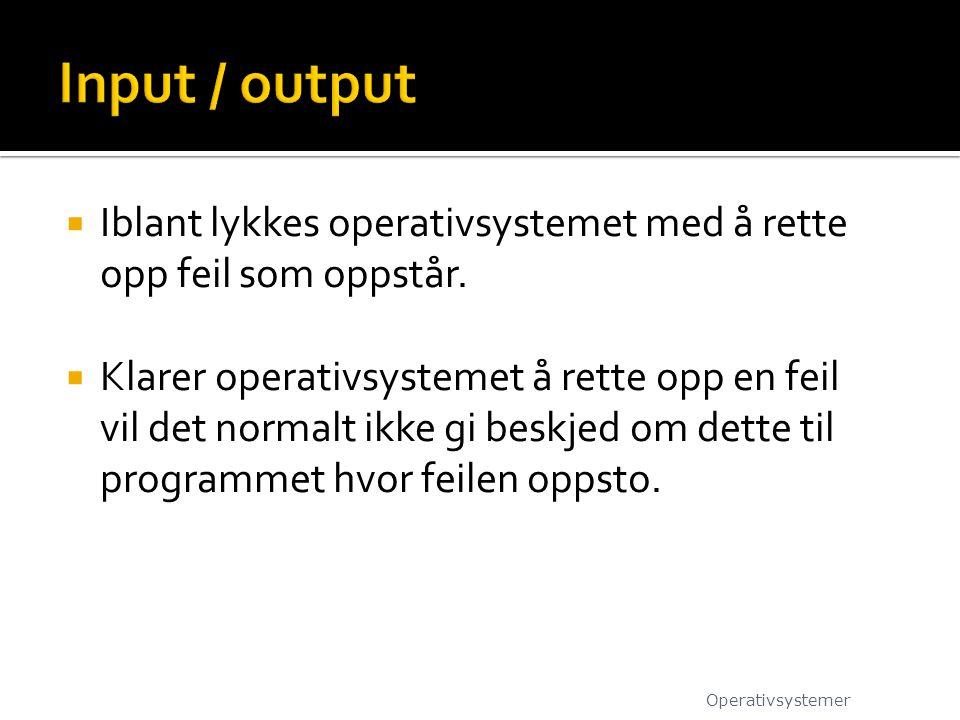 Input / output Iblant lykkes operativsystemet med å rette opp feil som oppstår.