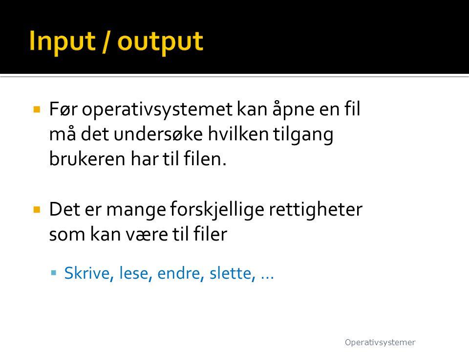 Input / output Før operativsystemet kan åpne en fil må det undersøke hvilken tilgang brukeren har til filen.