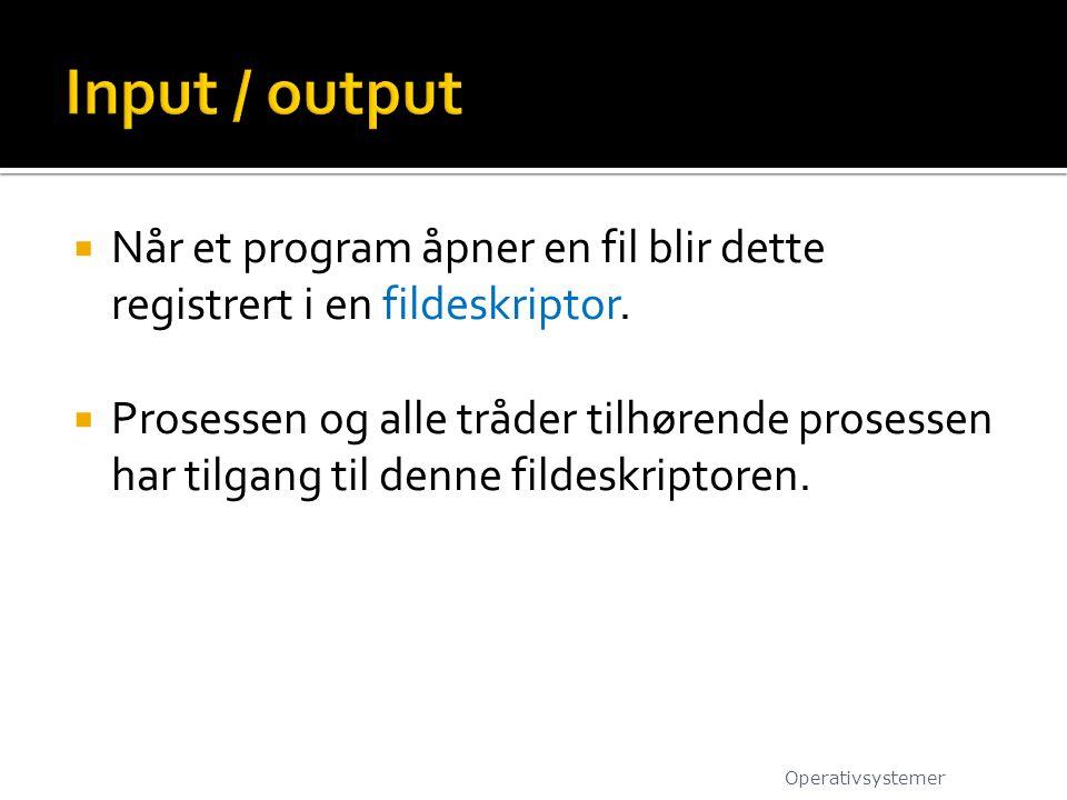 Input / output Når et program åpner en fil blir dette registrert i en fildeskriptor.