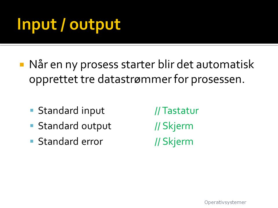 Input / output Når en ny prosess starter blir det automatisk opprettet tre datastrømmer for prosessen.