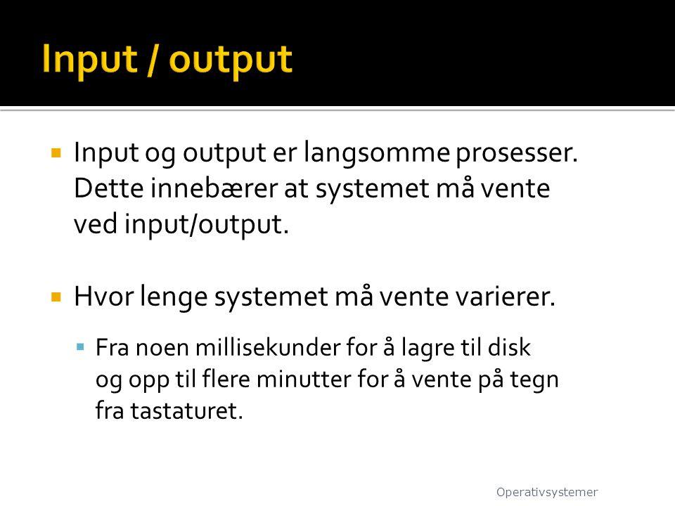 Input / output Input og output er langsomme prosesser. Dette innebærer at systemet må vente ved input/output.