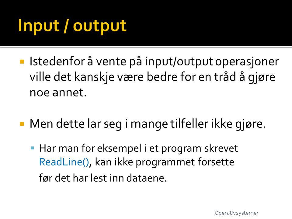 Input / output Istedenfor å vente på input/output operasjoner ville det kanskje være bedre for en tråd å gjøre noe annet.