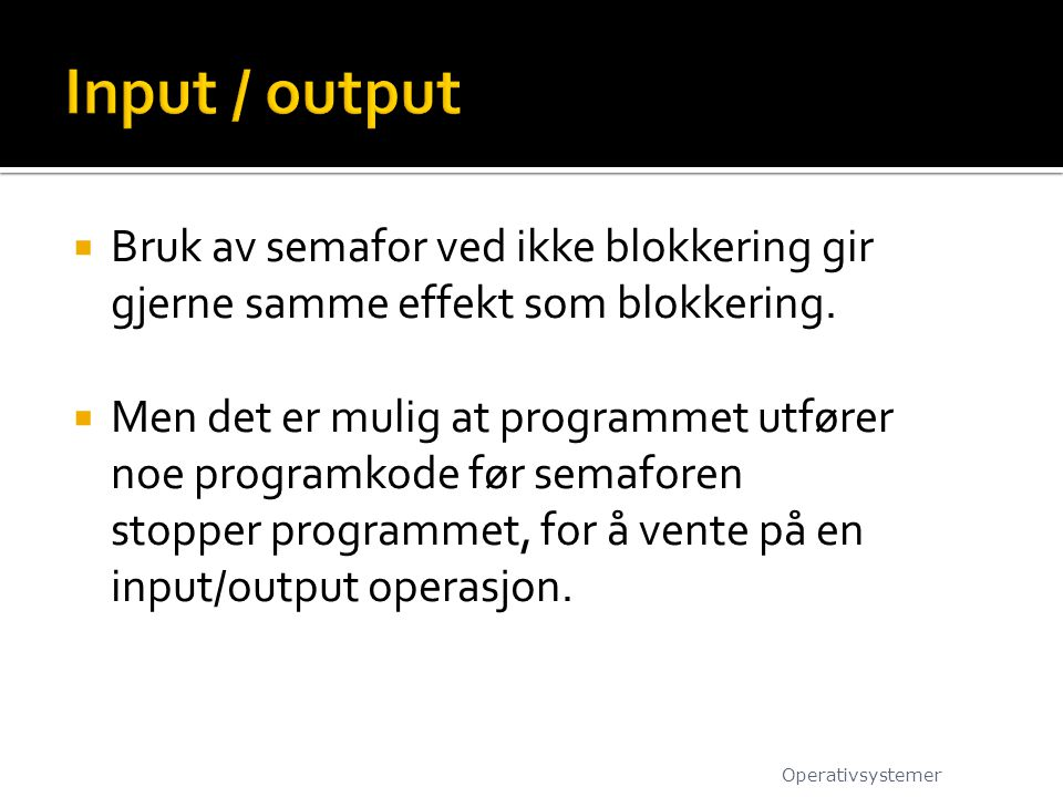 Input / output Bruk av semafor ved ikke blokkering gir gjerne samme effekt som blokkering.