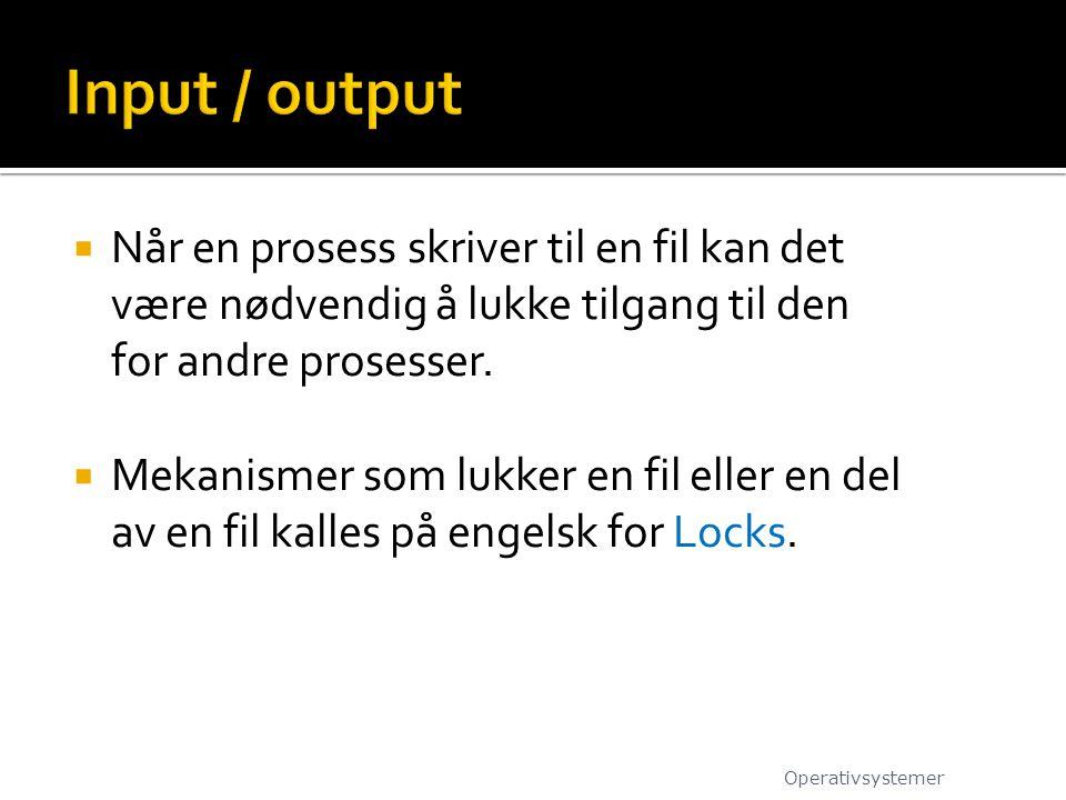 Input / output Når en prosess skriver til en fil kan det være nødvendig å lukke tilgang til den for andre prosesser.