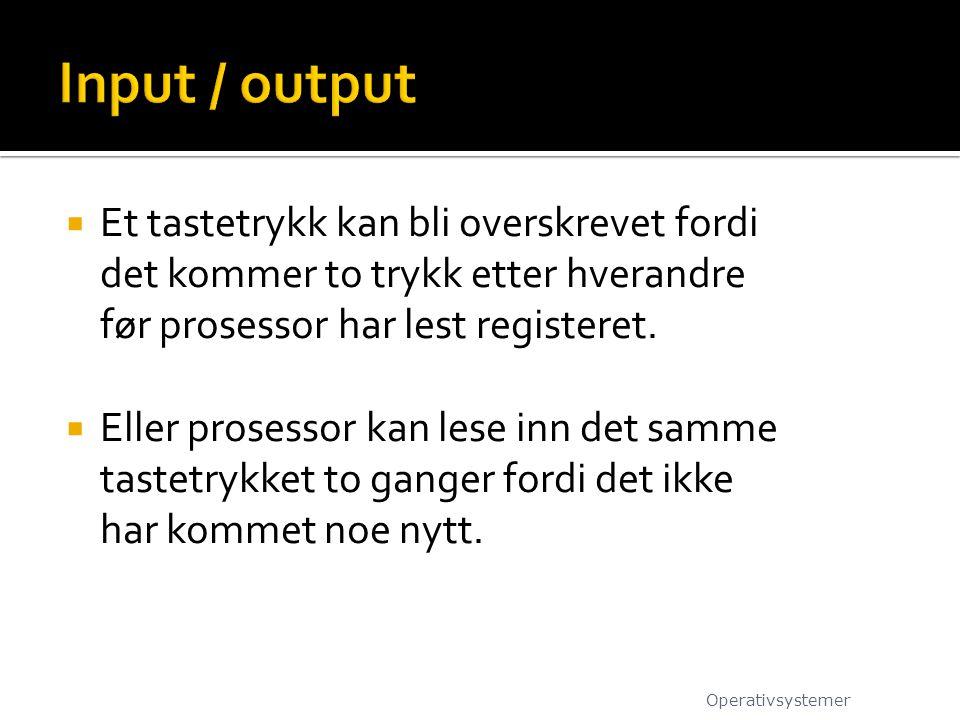 Input / output Et tastetrykk kan bli overskrevet fordi det kommer to trykk etter hverandre før prosessor har lest registeret.