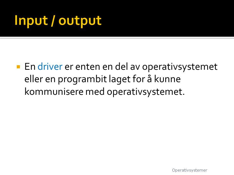Input / output En driver er enten en del av operativsystemet eller en programbit laget for å kunne kommunisere med operativsystemet.