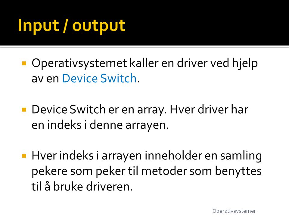 Input / output Operativsystemet kaller en driver ved hjelp av en Device Switch.