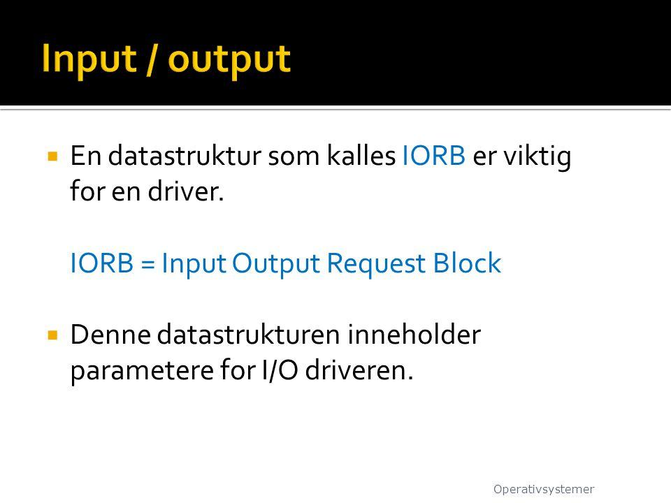 Input / output En datastruktur som kalles IORB er viktig for en driver. IORB = Input Output Request Block.