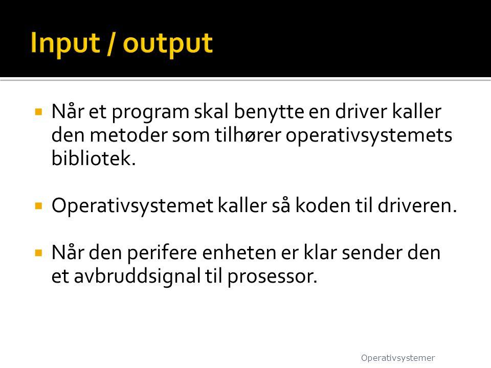 Input / output Når et program skal benytte en driver kaller den metoder som tilhører operativsystemets bibliotek.