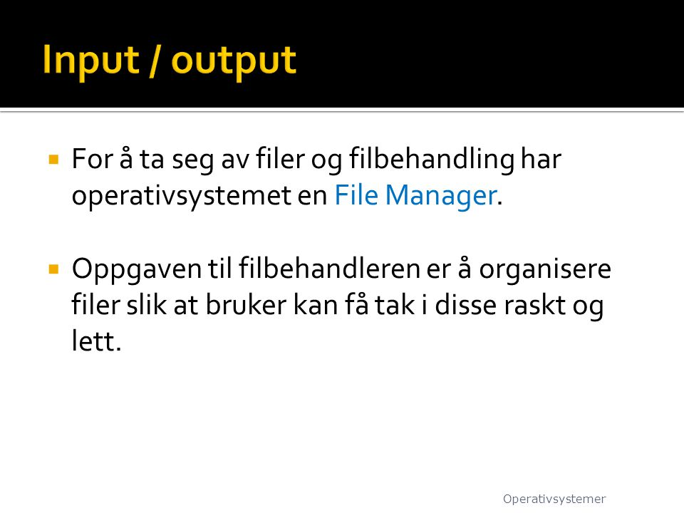 Input / output For å ta seg av filer og filbehandling har operativsystemet en File Manager.