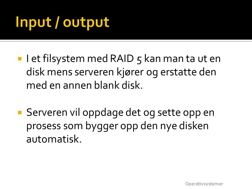 Input / output I et filsystem med RAID 5 kan man ta ut en disk mens serveren kjører og erstatte den med en annen blank disk.