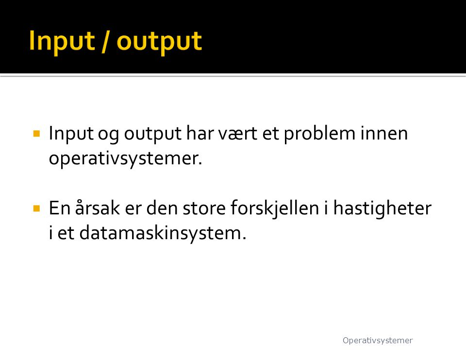 Input / output Input og output har vært et problem innen operativsystemer. En årsak er den store forskjellen i hastigheter i et datamaskinsystem.