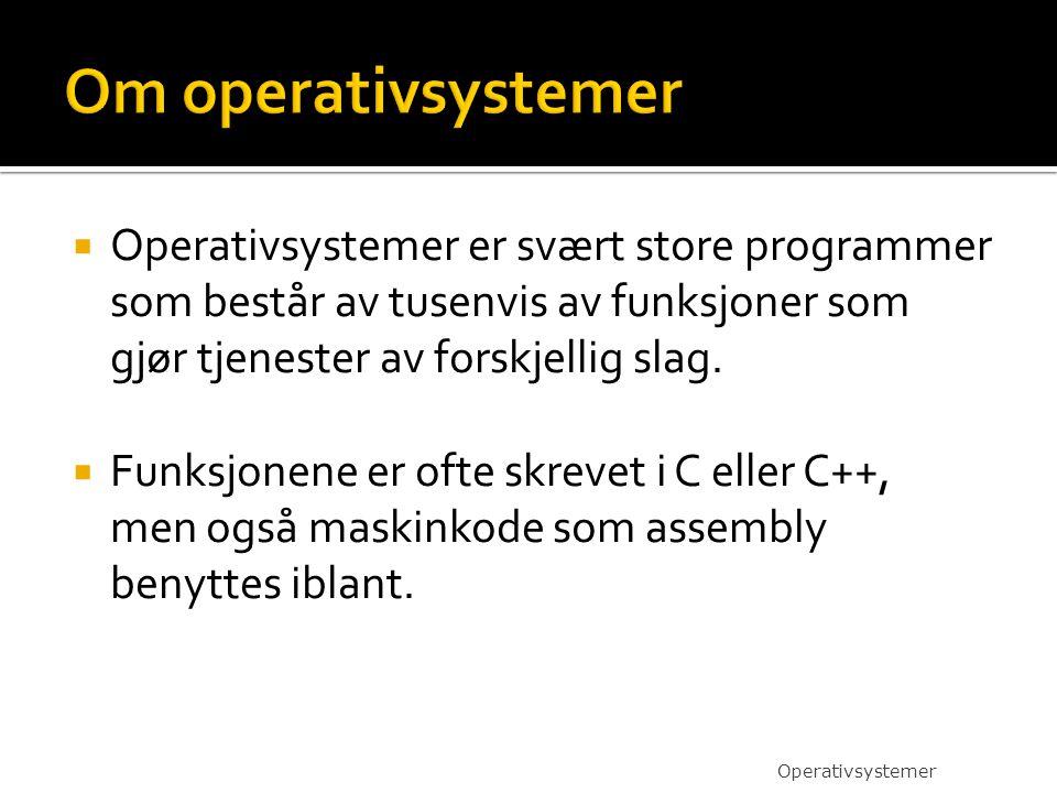 Om operativsystemer Operativsystemer er svært store programmer som består av tusenvis av funksjoner som gjør tjenester av forskjellig slag.
