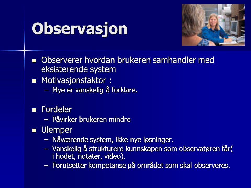 Observasjon Observerer hvordan brukeren samhandler med eksisterende system. Motivasjonsfaktor : Mye er vanskelig å forklare.