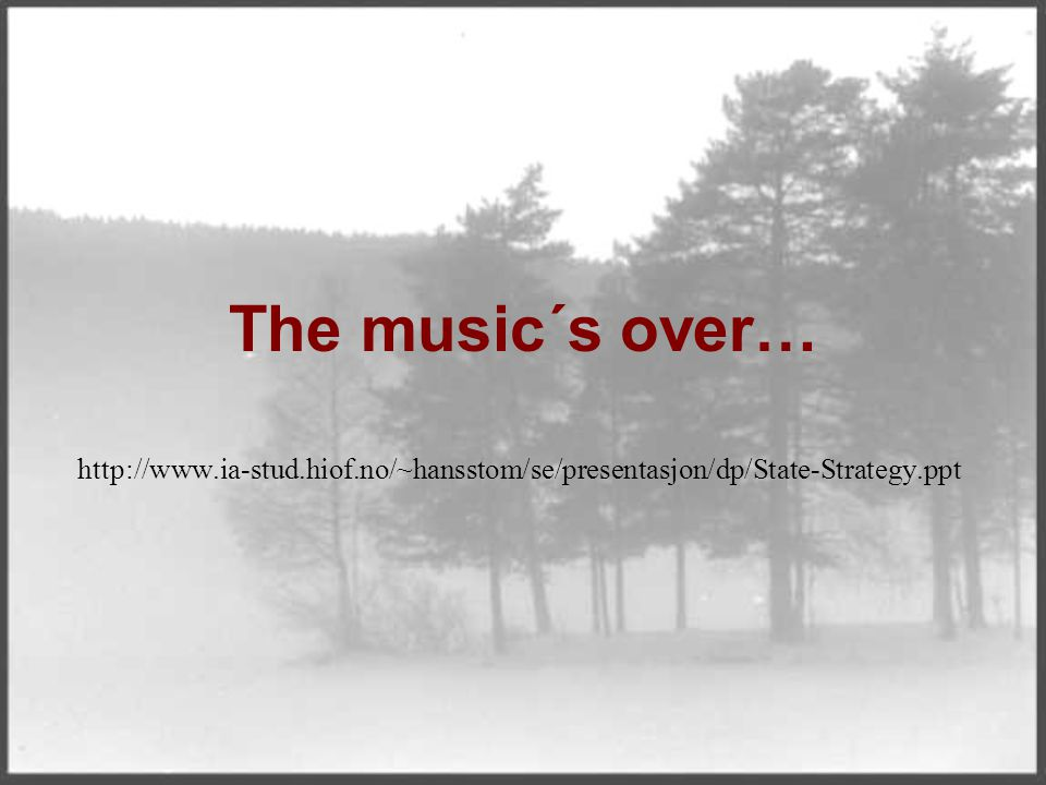 The music´s over… http://www.ia-stud.hiof.no/~hansstom/se/presentasjon/dp/State-Strategy.ppt