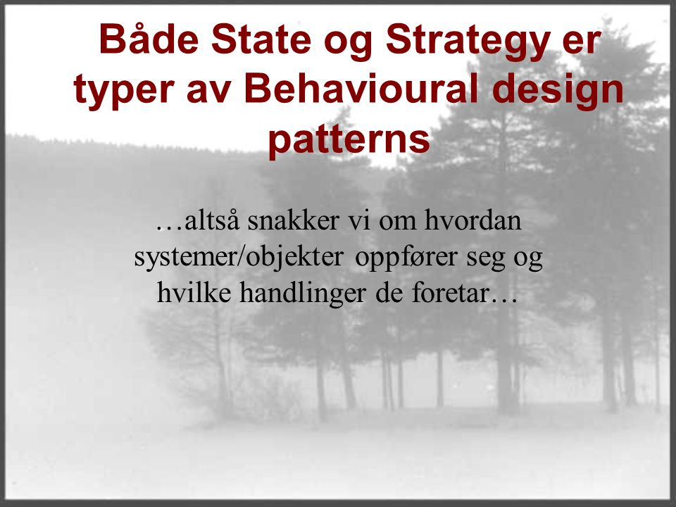 Både State og Strategy er typer av Behavioural design patterns