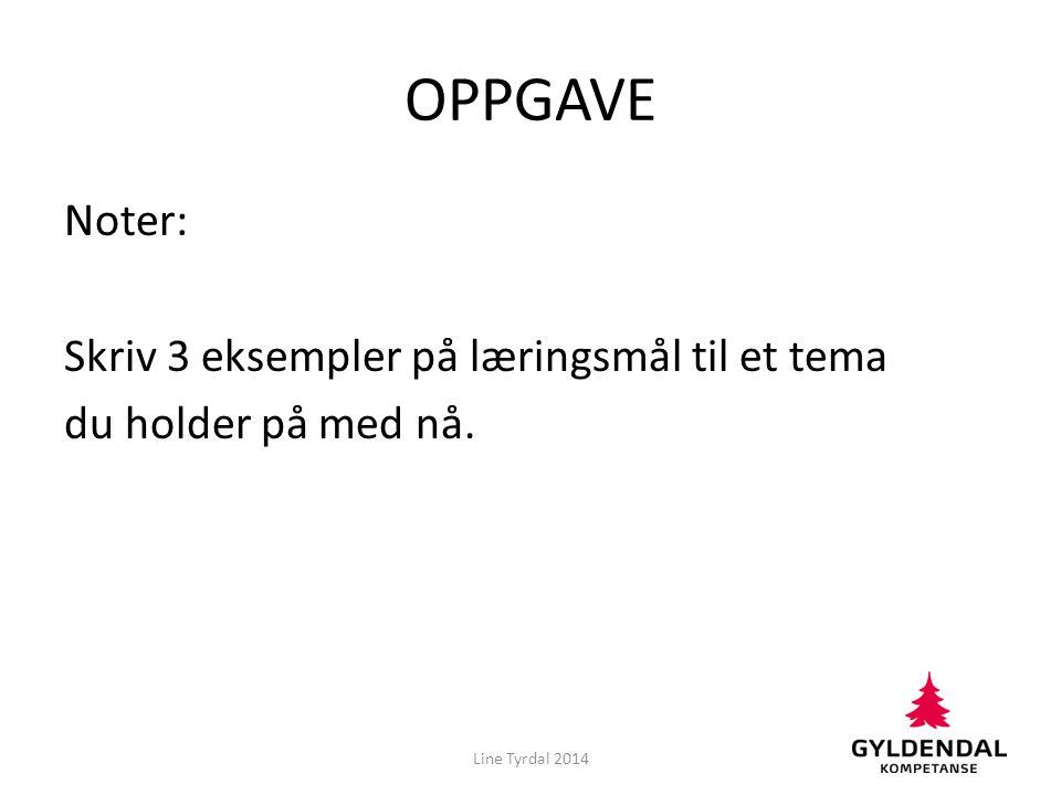 OPPGAVE Noter: Skriv 3 eksempler på læringsmål til et tema du holder på med nå. Line Tyrdal 2014