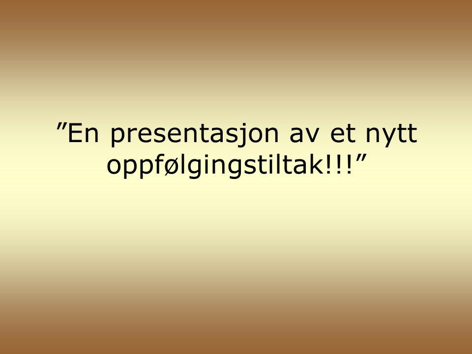 En presentasjon av et nytt oppfølgingstiltak!!!