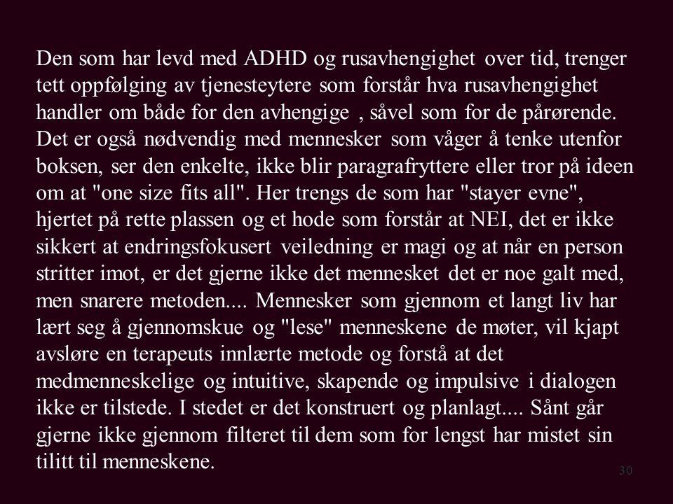Den som har levd med ADHD og rusavhengighet over tid, trenger tett oppfølging av tjenesteytere som forstår hva rusavhengighet handler om både for den avhengige , såvel som for de pårørende.