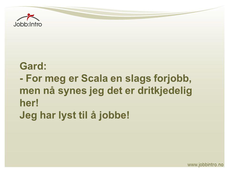 Gard: - For meg er Scala en slags forjobb, men nå synes jeg det er dritkjedelig her! Jeg har lyst til å jobbe!
