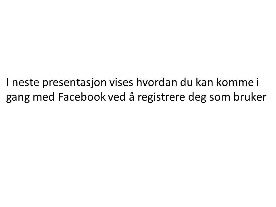 I neste presentasjon vises hvordan du kan komme i gang med Facebook ved å registrere deg som bruker