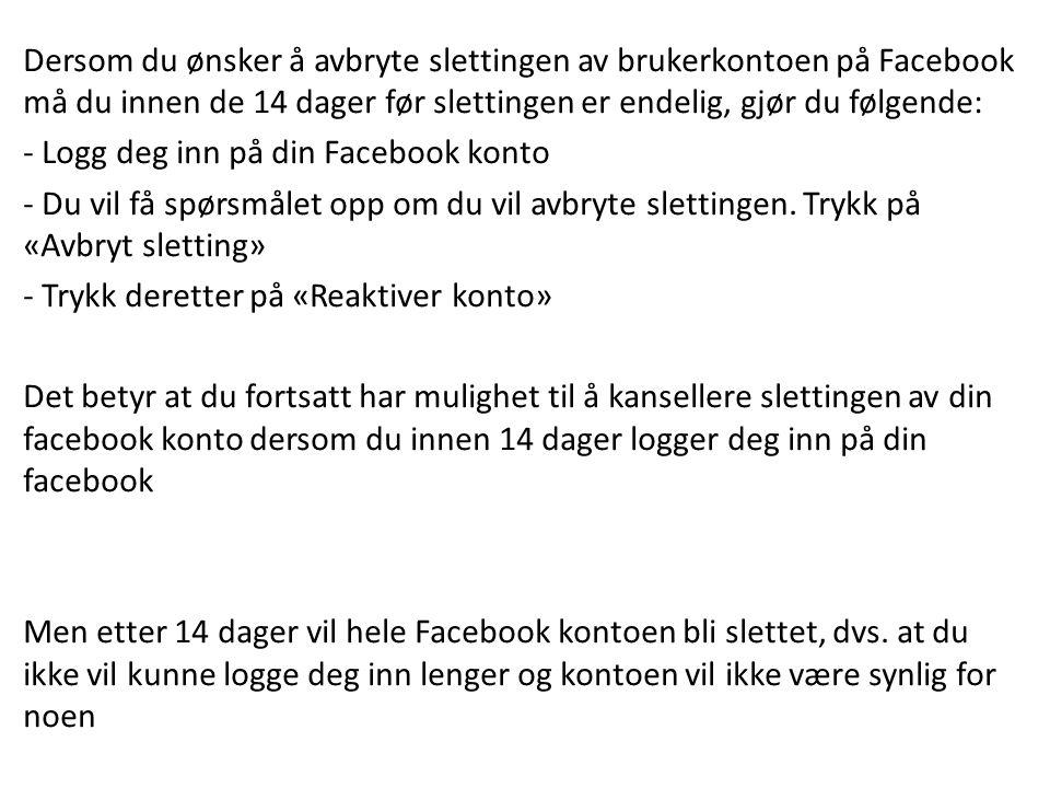 Dersom du ønsker å avbryte slettingen av brukerkontoen på Facebook må du innen de 14 dager før slettingen er endelig, gjør du følgende: - Logg deg inn på din Facebook konto - Du vil få spørsmålet opp om du vil avbryte slettingen.