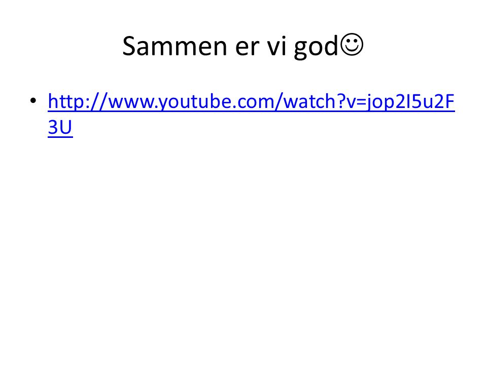 Sammen er vi god http://www.youtube.com/watch v=jop2I5u2F3U