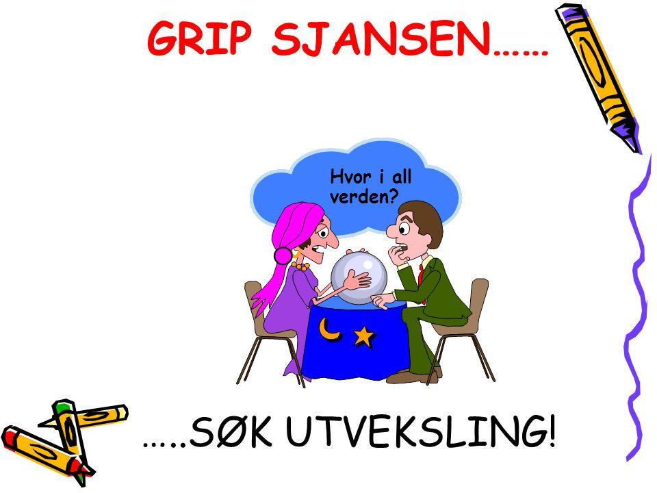 GRIP SJANSEN…… Hvor i all verden …..SØK UTVEKSLING!