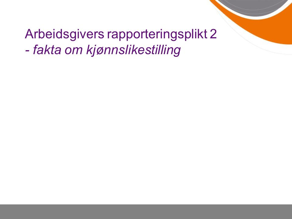 Arbeidsgivers rapporteringsplikt 2 - fakta om kjønnslikestilling