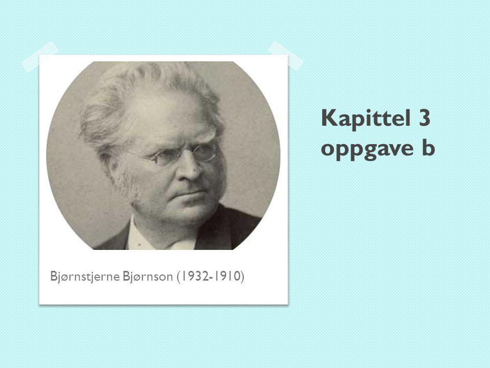 Kapittel 3 oppgave b Bjørnstjerne Bjørnson (1932-1910)