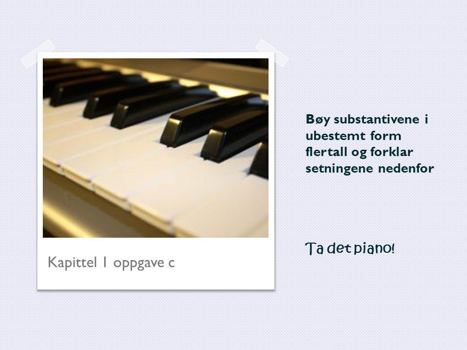 Bøy substantivene i ubestemt form flertall og forklar setningene nedenfor Ta det piano!