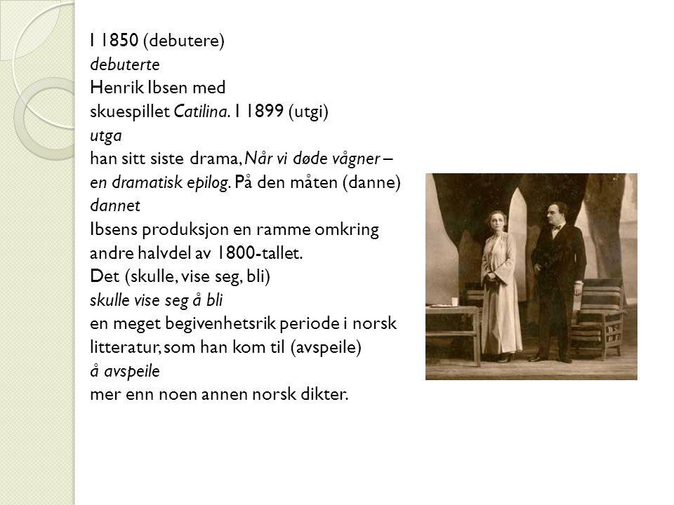 I 1850 (debutere) debuterte Henrik Ibsen med skuespillet Catilina