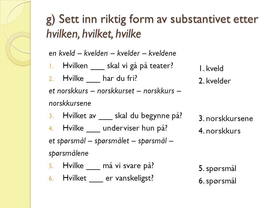 g) Sett inn riktig form av substantivet etter hvilken, hvilket, hvilke