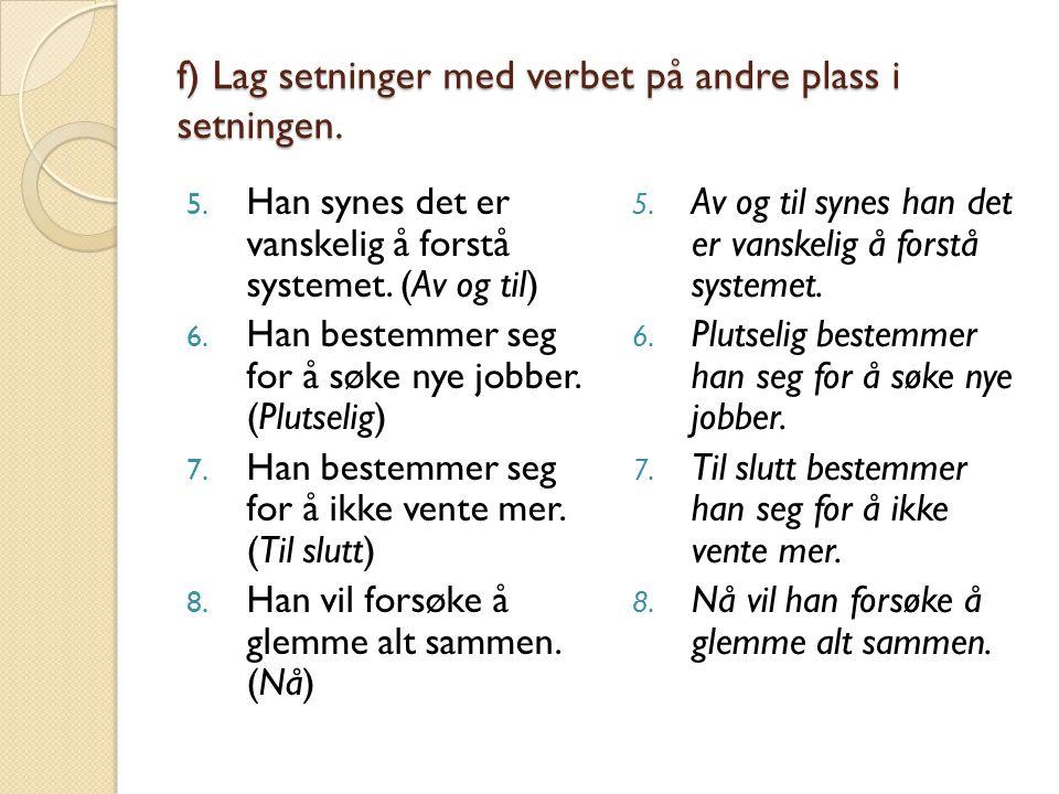 f) Lag setninger med verbet på andre plass i setningen.